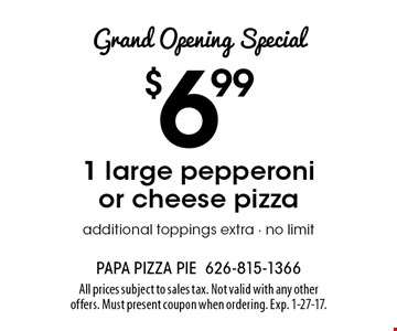 Grand Opening Special. $6.99 1 large pepperoni or cheese pizza additional toppings extra. No limit. All prices subject to sales tax. Not valid with any other offers. Must present coupon when ordering. Exp. 1-27-17.