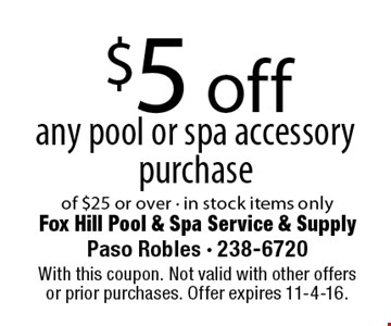 $5 off any pool or spa accessory purchase of $25 or over - in stock items only. With this coupon. Not valid with other offers or prior purchases. Offer expires 11-4-16.