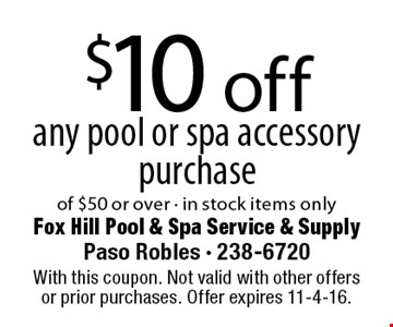 $10 off any pool or spa accessory purchase of $50 or over - in stock items only. With this coupon. Not valid with other offers or prior purchases. Offer expires 11-4-16.