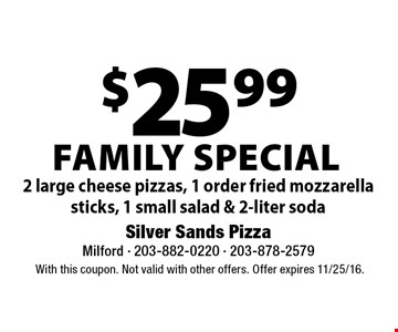 Family SPECIAL $25.99 2 large cheese pizzas, 1 order fried mozzarella sticks, 1 small salad & 2-liter soda. With this coupon. Not valid with other offers. Offer expires 11/25/16.