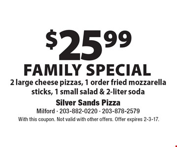Family Special. $25.99 for 2 large cheese pizzas, 1 order fried mozzarella sticks, 1 small salad & 2-liter soda. With this coupon. Not valid with other offers. Offer expires 2-3-17.