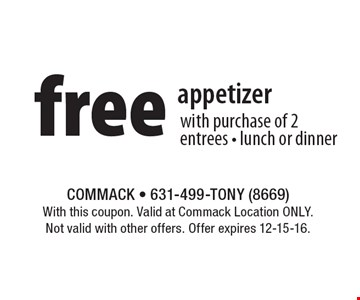 free appetizer with purchase of 2 entrees • lunch or dinner. With this coupon. Valid at Commack Location ONLY. Not valid with other offers. Offer expires 12-15-16.