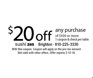 $20 off any purchase of $100 or more 1 coupon & check per table. With this coupon. Coupon will apply on the pre-tax amount. Not valid with other offers. Offer expires 2-12-16.