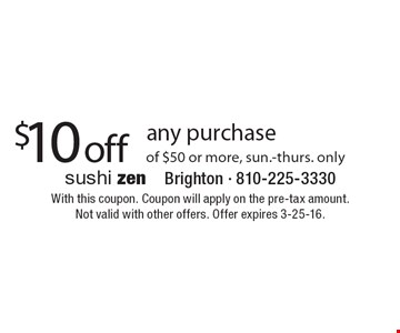 $10 off any purchase of $50 or more, sun.-thurs. only. With this coupon. Coupon will apply on the pre-tax amount.Not valid with other offers. Offer expires 3-25-16.