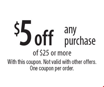 $5 off any purchase of $25 or more. With this coupon. Not valid with other offers. One coupon per order.