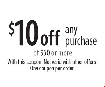 $10 off any purchase of $50 or more. With this coupon. Not valid with other offers. One coupon per order.