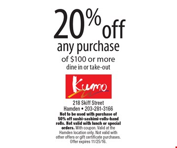 20% off any purchase of $100 or more dine in or take-out. Not to be used with purchase of 50% off sushi-sashimi-rolls-hand rolls. Not valid with lunch or special orders. With coupon. Valid at the Hamden location only. Not valid with other offers or gift certificate purchases.Offer expires 11/25/16.