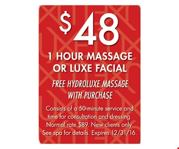 $48 1 hour massage or luxe facial. Free hydroluxe massage with purchase. Consists of a 50-minute service and time for consultation and dressing. Normal rate $89. New clients only. See spa for details. Expires 12/31/16.