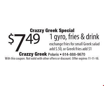Crazzy Greek Special $7.49 1 gyro, fries & drink. With this coupon. Not valid with other offers or discount. Offer expires 11-11-16.
