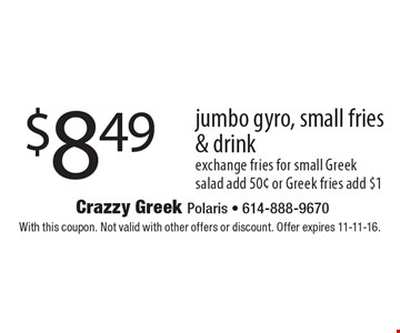 $8.49 jumbo gyro, small fries & drink exchange fries for small Greek salad add 50¢ or Greek fries add $1. With this coupon. Not valid with other offers or discount. Offer expires 11-11-16.