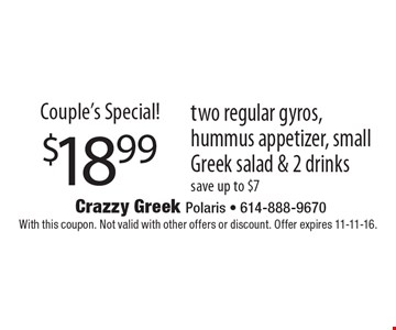 Couple's Special! $18.99 two regular gyros, hummus appetizer, small Greek salad & 2 drinks save up to $7. With this coupon. Not valid with other offers or discount. Offer expires 11-11-16.