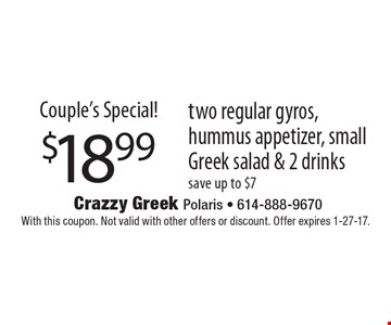 Couple's Special! $18.99 two regular gyros, hummus appetizer, small Greek salad & 2 drinks save up to $7. With this coupon. Not valid with other offers or discount. Offer expires 1-27-17.