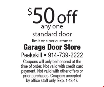 $50 off any one standard door. Limit one per customer. Coupons will only be honored at the time of order. Not valid with credit card payment. Not valid with other offers or prior purchases. Coupons accepted by office staff only. Exp. 1-13-17.