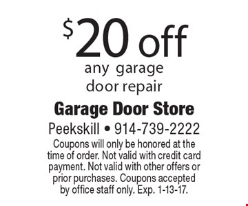$20 off any garage door repair. Coupons will only be honored at the time of order. Not valid with credit card payment. Not valid with other offers or prior purchases. Coupons accepted by office staff only. Exp. 1-13-17.