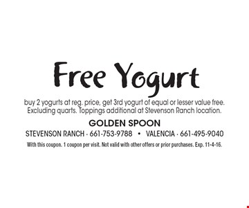 Free Yogurt. Buy 2 yogurts at reg. price, get 3rd yogurt of equal or lesser value free. Excluding quarts. Toppings additional at Stevenson Ranch location. With this coupon. 1 coupon per visit. Not valid with other offers or prior purchases. Exp. 11-4-16.