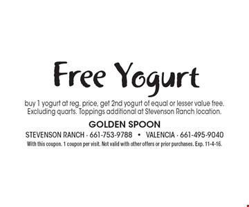 Free Yogurt. Buy 1 yogurt at reg. price, get 2nd yogurt of equal or lesser value free. Excluding quarts. Toppings additional at Stevenson Ranch location. With this coupon. 1 coupon per visit. Not valid with other offers or prior purchases. Exp. 11-4-16.