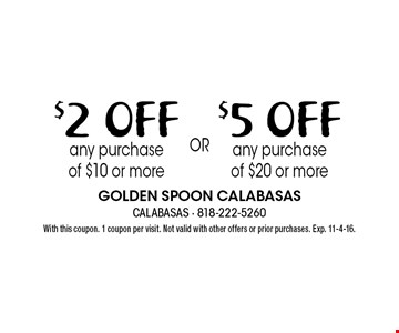 $2 OFF any purchase of $10 or more OR $5 OFF any purchase of $20 or more. With this coupon. 1 coupon per visit. Not valid with other offers or prior purchases. Exp. 11-4-16.