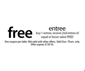Free entree buy 1 entree, receive 2nd entree of equal or lesser value FREE! One coupon per table. Not valid with other offers. Valid Sun.-Thurs. only. Offer expires 3/18/16.