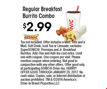 $2.99 Regular Breakfast Burrito Combo. Tax not included. Offer includes a Med. Tots and a Med. Soft Drink, Iced Tea or Limeade; excludes SuperSONIC, Premium and Jr. Breakfast Burritos. Add-Ons and Add-Ins cost extra. Limit one with coupon. One coupon per visit. Please mention coupon when ordering. Not good in conjunction with any other offers. Offer good only at participating SONIC Drive-Ins. HURRY! OFFER GOOD THROUGH JANUARY 20, 2017. No cash value. Copies, sale, or Internet distribution or auction prohibited. TM & 2016 America's Drive-In Brand Properties LLC