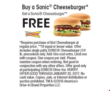 FREE Buy a Sonic Cheeseburger*  Get a Sonic Cheeseburger**. *Requires purchase of first Cheeseburger at regular price. **Of equal or lesser value. Offer includes single patty SONIC Cheeseburger (1/4 lb. precooked) only. Add-Ons cost extra. Limit one with coupon. One coupon per visit. Please mention coupon when ordering. Not good in conjunction with any other offers. Offer good only at participating SONIC Drive-Ins. HURRY! OFFER GOOD THROUGH JANUARY 20, 2017. No cash value. Copies, sale, or Internet distribution or auction prohibited. TM & 2016 America's Drive-In Brand Properties LLC