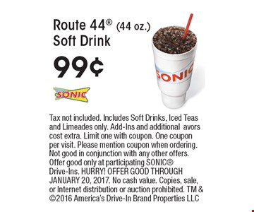 99¢ Route 44 (44 oz.) Soft Drink. Tax not included. Includes Soft Drinks, Iced Teas and Limeades only. Add-Ins and additionalavors cost extra. Limit one with coupon. One coupon per visit. Please mention coupon when ordering. Not good in conjunction with any other offers. Offer good only at participating SONIC Drive-Ins. HURRY! OFFER GOOD THROUGH JANUARY 20, 2017. No cash value. Copies, sale, or Internet distribution or auction prohibited. TM & 2016 America's Drive-In Brand Properties LLC