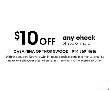$10OFF any check of $50 or more. With this coupon. Not valid with in-house specials, early bird menus, prix fixe menu, on holidays or other offers. Limit 1 per table. Offer expires 10/28/16.