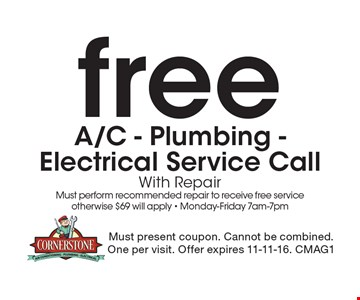 free A/C - Plumbing -Electrical Service CallWith RepairMust perform recommended repair to receive free service otherwise $69 will apply - Monday-Friday 7am-7pm. Must present coupon. Cannot be combined.One per visit. Offer expires 11-11-16. CMAG1