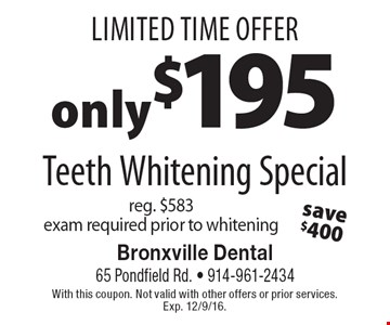 Limited Time Offer. Only $195 Teeth Whitening Special. reg. $583. exam required prior to whitening. With this coupon. Not valid with other offers or prior services. Exp. 12/9/16.