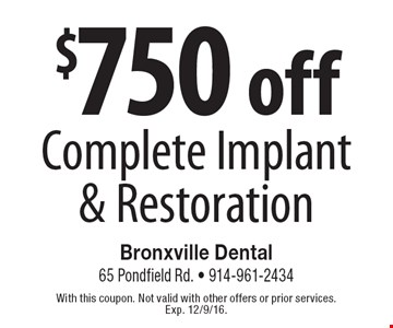 $750 off Complete Implant & Restoration. With this coupon. Not valid with other offers or prior services. Exp. 12/9/16.