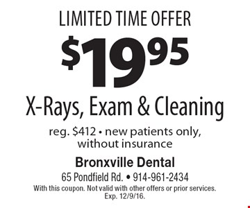 Limited Time Offer. $19.95 X-Rays, Exam & Cleaning. reg. $412. new patients only, without insurance. With this coupon. Not valid with other offers or prior services. Exp. 12/9/16.
