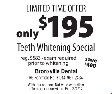 Limited Time Offer! Teeth Whitening Special Only $195. Reg. $583. Exam required prior to whitening. With this coupon. Not valid with other offers or prior services. Exp. 2/3/17.