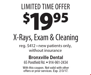 Limited Time Offer! $19.95 X-Rays, Exam & Cleaning. Reg. $412. New patients only, without insurance. With this coupon. Not valid with other offers or prior services. Exp. 2/3/17.