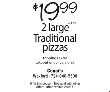 $19.99 +tax  2 large Traditional pizzas, toppings extra, takeout or delivery only. With this coupon. Not valid with other offers. Offer expires 2/3/17.