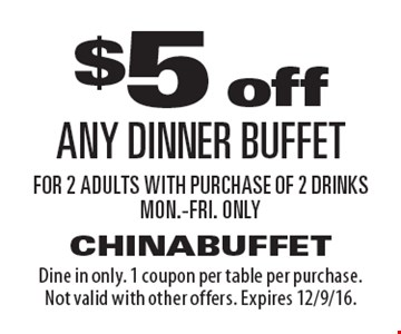 $5 off any dinner buffet for 2 adults with purchase of 2 drinks. Mon.-Fri. only. Dine in only. 1 coupon per table per purchase. Not valid with other offers. Expires 12/9/16.