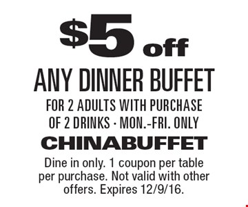 $5 off any dinner buffet for 2 adults with purchase of 2 drinks - Mon.-Fri. only. Dine in only. 1 coupon per table per purchase. Not valid with other offers. Expires 12/9/16.
