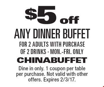$5 off any dinner buffet for 2 adults with purchase of 2 drinks - Mon.-Fri. only. Dine in only. 1 coupon per table per purchase. Not valid with other offers. Expires 2/3/17.