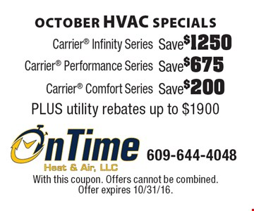 October HVAC Specials! Save $200 Carrier Comfort Series. Save $675 Carrier Performance Series. Save $1250 Carrier Infinity Series. PLUS utility rebates up to $1900. With this coupon. Offers cannot be combined. Offer expires 10/31/16.