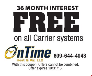 FREE 36 month interest on all Carrier systems. With this coupon. Offers cannot be combined. Offer expires 10/31/16.