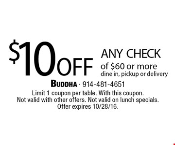 $10 off any check of $60 or more. Dine in, pickup or delivery. Limit 1 coupon per table. With this coupon. Not valid with other offers. Not valid on lunch specials. Offer expires 10/28/16.