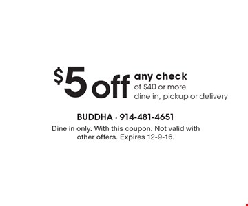 $5 off any check of $40 or more. Dine in, pickup or delivery. Dine in only. With this coupon. Not valid with other offers. Expires 12-9-16.