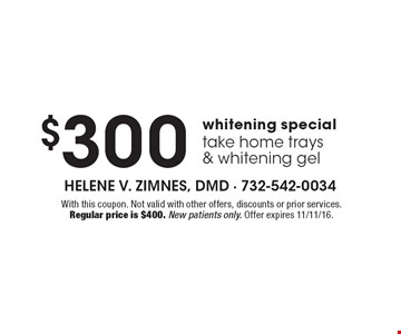 $300 whitening special, take home trays & whitening gel. With this coupon. Not valid with other offers, discounts or prior services. Regular price is $400. New patients only. Offer expires 11/11/16.