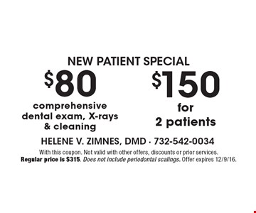 $80 comprehensive dental exam, X-rays & cleaning. $150 for 2 patients. With this coupon. Not valid with other offers, discounts or prior services. Regular price is $315. Does not include periodontal scalings. Offer expires 12/9/16.