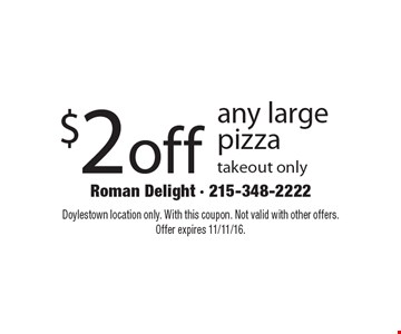 $2 off any large pizza. Takeout only. Doylestown location only. With this coupon. Not valid with other offers.Offer expires 11/11/16.