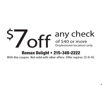 $7 off any check of $40 or more. Doylestown location only. With this coupon. Not valid with other offers. Offer expires 12-9-16.