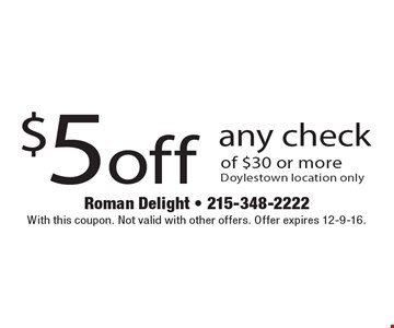 $5 off any check of $30 or more. Doylestown location only. With this coupon. Not valid with other offers. Offer expires 12-9-16.