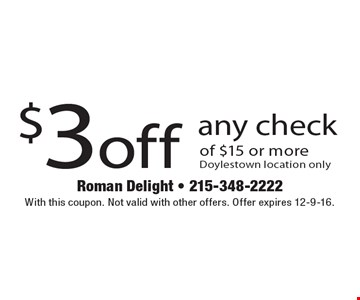 $3 off any check of $15 or more. Doylestown location only. With this coupon. Not valid with other offers. Offer expires 12-9-16.