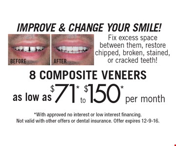 IMPROVE & CHANGE YOUR SMILE! 8 COMPOSITE VENEERS as low as $71* to $150* per month. Fix excess space between them, restore chipped, broken, stained, or cracked teeth! *With approved no interest or low interest financing. Not valid with other offers or dental insurance. Offer expires 12-9-16.