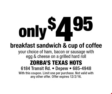 Only $4.95 breakfast sandwich & cup of coffee. Your choice of ham, bacon or sausage with egg & cheese on a grilled hard roll. With this coupon. Limit one per purchase. Not valid with any other offer. Offer expires 12/2/16.