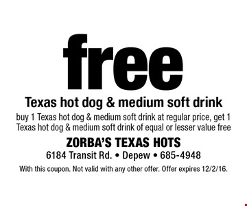 Free Texas hot dog & medium soft drink. Buy 1 Texas hot dog & medium soft drink at regular price, get 1 Texas hot dog & medium soft drink of equal or lesser value free. With this coupon. Not valid with any other offer. Offer expires 12/2/16.