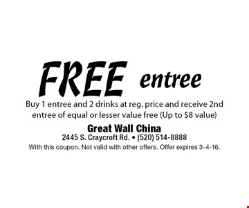 FREE entree Buy 1 entree and 2 drinks at reg. price and receive 2nd entree of equal or lesser value free (Up to $8 value) . With this coupon. Not valid with other offers. Offer expires 3-4-16.